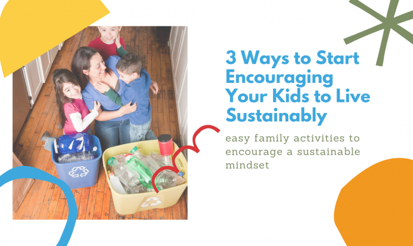 3 Ways To Start Encouraging Your Kids to Live Sustainably