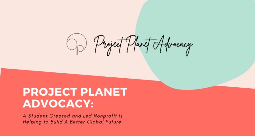 Project Planet Advocacy: A Student Created and Led Nonprofit is Helping to Build A Better Global Future